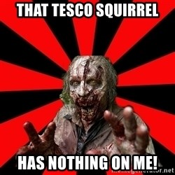 Zombie - That Tesco Squirrel has nothing on me!