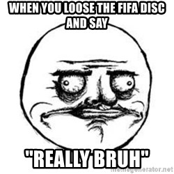 Me Gusta face - when you loose the fifa disc and say ''really bruh''