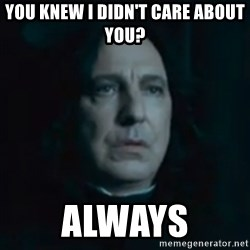 Always Snape - You knew i didn't care about you? Always