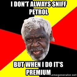 Abo - I don't always sniff petrol  but when I do it's premium