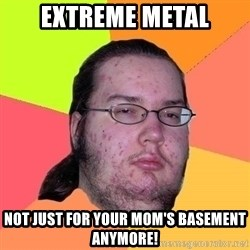 Gordo Nerd - Extreme Metal Not just for your mom's basement anymore!