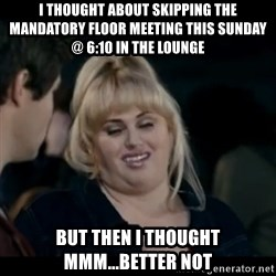 Better Not - I thought about skipping the mandatory floor meeting this sunday @ 6:10 in the lounge but then I thought mmm...better not