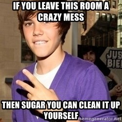 Justin Beiber - If you leave this room a crazy mess Then Sugar you can clean it up yourself