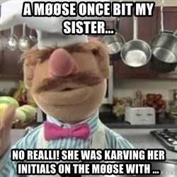 swedish chef - A Møøse once bit my sister...  No realli! She was Karving her initials on the møøse with ...