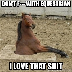 Hole Horse - Don't f--- with equestrian I love that shit