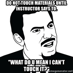 """Are you serious face  - Do not touch materials until instructor says to. """"What do u mean I can't touch it?"""""""