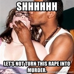 Scared White Girl - Shhhhhh let's not turn this rape into murder.