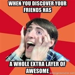 Super Excited - When you discover your friends has a whole extra layer of awesome