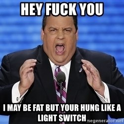 Hungry Chris Christie - hey fuck you i may be fat but your hung like a light switch