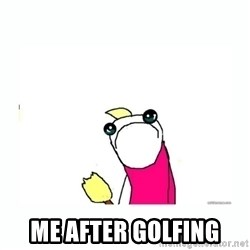 sad do all the things -  Me after golfing