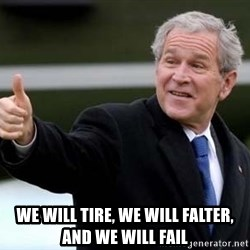 nice try bush bush -  we will tire, we will falter, and we will fail