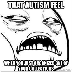 Sweet Jesus Face - That autism feel  when you just organized one of your collections