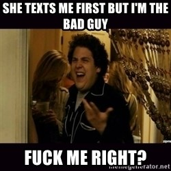 fuck me right jonah hill - She texts me first but I'm the bad guy fuck me right?