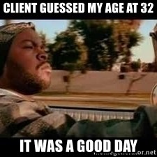 It was a good day - Client guessed my age at 32 it was a good day