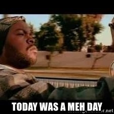It was a good day -  Today was a meh day