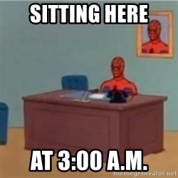 60s spiderman behind desk - Sitting here at 3:00 A.M.