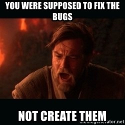 """Obi Wan Kenobi """"You were my brother!"""" - You were supposed to fix the bugs Not create them"""