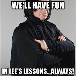 Snape - WE'LL HAVE FUN IN LEE'S LESSONS...ALWAYS!