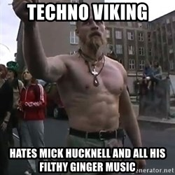 Techno Viking - techno viking hates mick hucknell and all his filthy ginger music