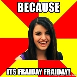 Rebecca Black Meme - because its fraiday fraiday!