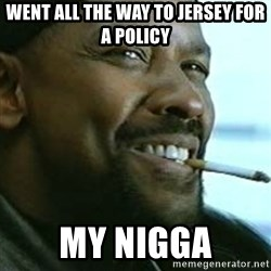 My Nigga Denzel - went all the way to jersey for a policy my nigga