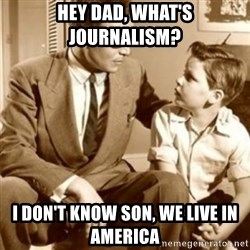 father son  - Hey Dad, What's Journalism? I don't know son, we live in america