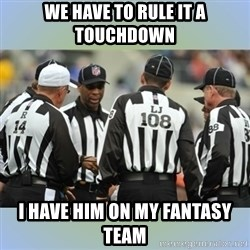 NFL Ref Meeting - We have to rule it a touchdown I have him on my fantasy team