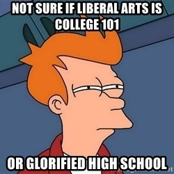Futurama Fry - not sure if liberal arts is college 101  or glorified high school