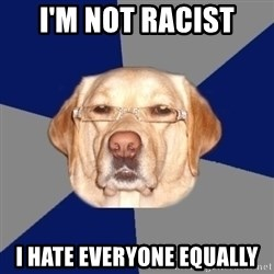 Racist Dawg - I'm not racist I hate everyone equally