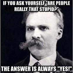 "Nietzsche - if you ask yourself ""are people really that stupid?"" the answer is always ""yes!"""
