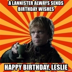 Tyrion Lannister - A LANNISTER ALWAYS SENDS BIRTHDAY WISHES HAPPY BIRTHDAY, LESLIE