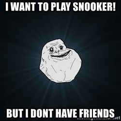 Forever Alone Date Myself Fail Life - I WANT TO PLAY SNOOKER! but i dont have friends