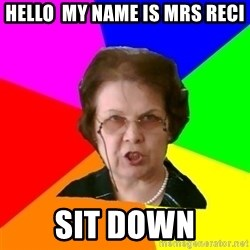 teacher - hello  my name is mrs reci sit down
