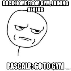 Are You Fucking Kidding Me - back home from gym, joining aeolus PascalP: go to gym