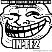 You Mad Bro - when you dominated a player with 20 headshots in tf2