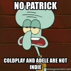 no patrick mayonnaise is not an instrument - no patrick coldplay and adele are not indie