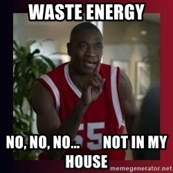 Dikembe Mutombo - WASTE Energy no, no, no...        not in my house