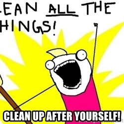 clean all the things -  Clean up after yourself!
