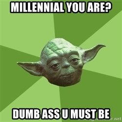 Advice Yoda Gives - millennial you are?  dumb ass u must be