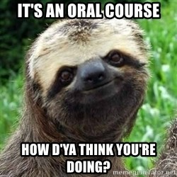 Sarcastic Sloth - it's an oral course how d'ya think you're doing?