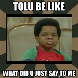What you talkin' bout Willis  - tolu be like what did u just say to me