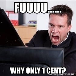 Angry Computer User - FUUUU...... WHY ONLY 1 CENT?