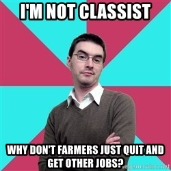 Privilege Denying Dude - I'm not classist Why don't farmers just quit and get other jobs?