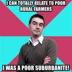 Privilege Denying Dude - I can totally relate to poor rural farmers I was a poor suburbanite!