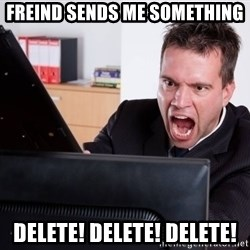 Angry Computer User - freind sends me something delete! delete! delete!