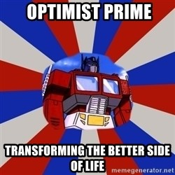 Optimus Prime -  OPTIMIST PRIME TRANSFORMING THE BETTER SIDE OF LIFE