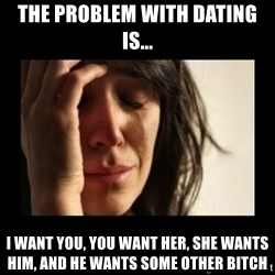 todays problem crying woman - The Problem with dating is... I want you, you want her, she wants him, and he wants some other bitch