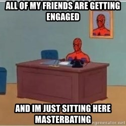 spiderman masterbating - All of my friends are getting engaged  And im just sitting here masterbating