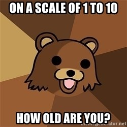 Pedobear81 - On a scale of 1 to 10 How old are you?