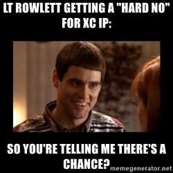 """Lloyd-So you're saying there's a chance! - Lt Rowlett getting a """"hard no"""" for XC IP: So you're telling me there's a chance?"""